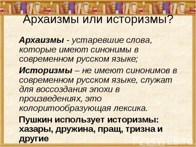 Архаизмы или историзмы? Архаизмы - устаревшие слова, которые имеют синонимы в современном русском языке; Историзмы – не имеют синонимов в современном русском языке, служат для воссоздания эпохи в произведениях, это колоритообразующая лексика. Пушкин…