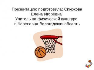 Презентацию подготовила: Спиркова Елена Игоревна Учитель по физической культуре