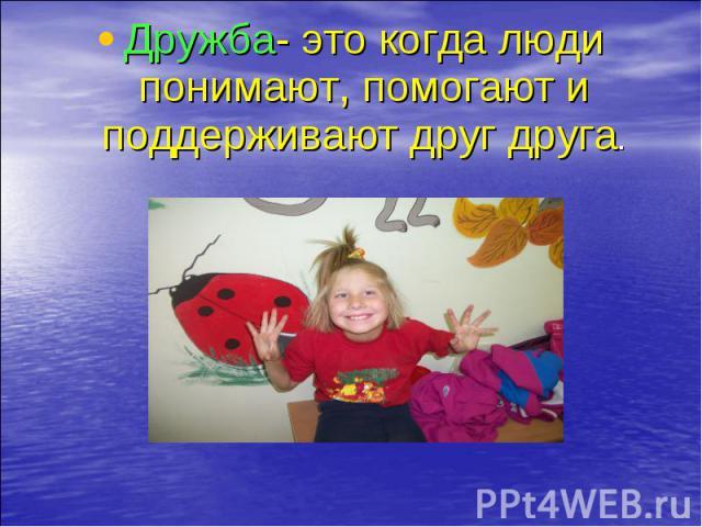 Дружба- это когда люди понимают, помогают и поддерживают друг друга. Дружба- это когда люди понимают, помогают и поддерживают друг друга.
