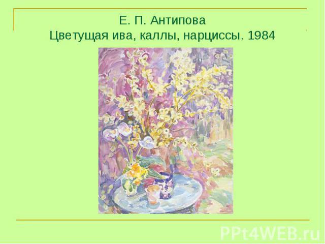 Е. П. Антипова Цветущая ива, каллы, нарциссы. 1984