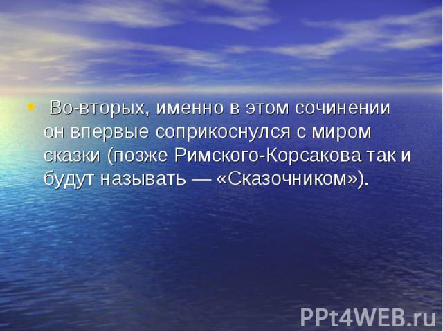 Во-вторых, именно в этом сочинении он впервые соприкоснулся с миром сказки (позже Римского-Корсакова так и будут называть— «Сказочником»).