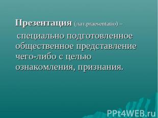 Презентация (лат.praesentatio) – специально подготовленное общественное представ