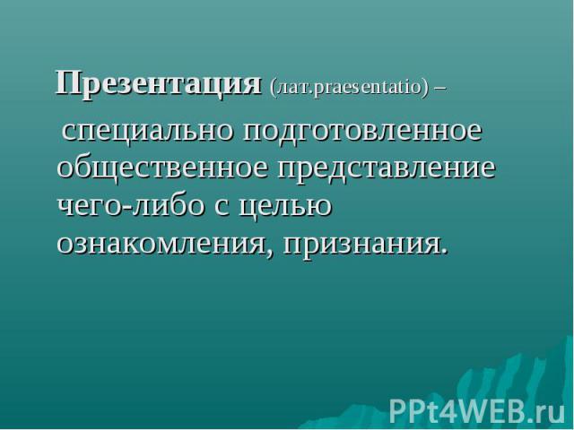 Презентация (лат.praesentatio) – специально подготовленное общественное представление чего-либо с целью ознакомления, признания.