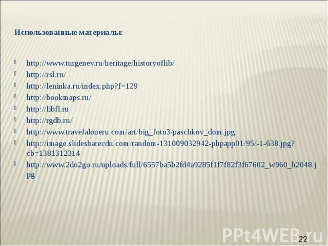 Использованные материалы: http://www.turgenev.ru/heritage/historyoflib/ http://rsl.ru/ http://leninka.ru/index.php?f=129 http://bookmaps.ru/ http://libfl.ru http://rgdb.ru/ http://www.travelaloneru.com/art/big_foto3/paschkov_dom.jpg http://image.sli…
