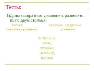Тесты: 1)Даны квадратные уравнения, разнесите их по двум столбца: Полные Неполны