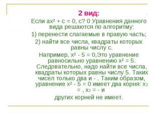 2 вид: 2 вид: Если ах² + с = 0, с? 0 Уравнения данного вида решаются по алгоритм