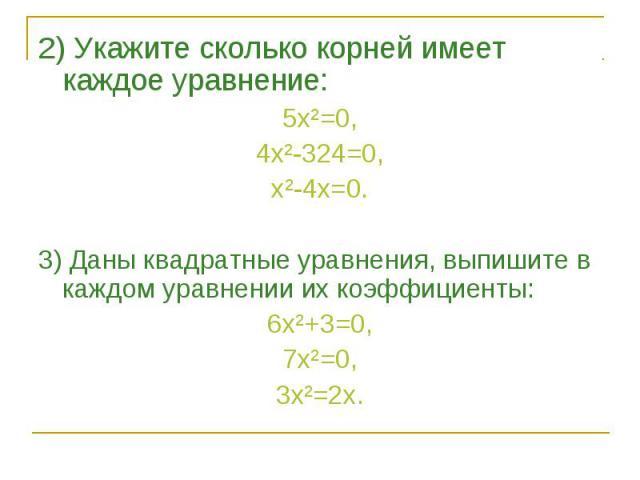 2) Укажите сколько корней имеет каждое уравнение: 2) Укажите сколько корней имеет каждое уравнение: 5х²=0, 4х²-324=0, х²-4х=0. 3) Даны квадратные уравнения, выпишите в каждом уравнении их коэффициенты: 6х²+3=0, 7х²=0, 3х²=2х.