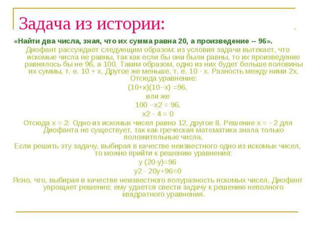 Задача из истории: «Найти два числа, зная, что их сумма равна 20, а произведение -- 96». Диофант рассуждает следующим образом: из условия задачи вытекает, что искомые числа не равны, так как если бы они были равны, то их произведение равнялось бы не…