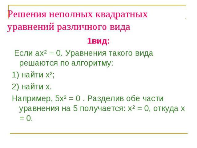 Решения неполных квадратных уравнений различного вида 1вид: Если ах² = 0. Уравнения такого вида решаются по алгоритму: 1) найти х²; 2) найти х. Например, 5х² = 0 . Разделив обе части уравнения на 5 получается: х² = 0, откуда х = 0.