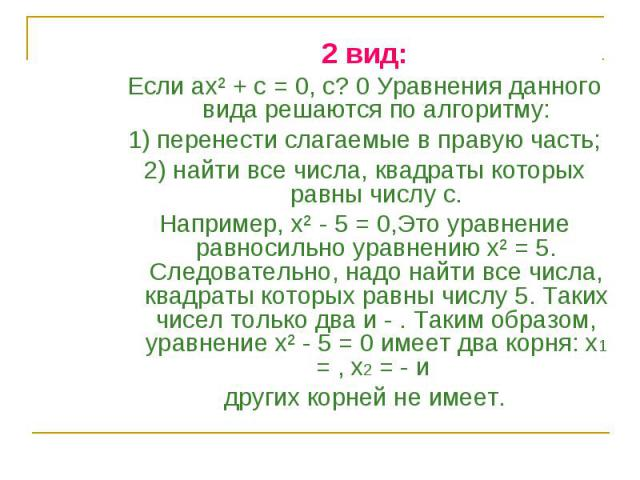 2 вид: 2 вид: Если ах² + с = 0, с? 0 Уравнения данного вида решаются по алгоритму: 1) перенести слагаемые в правую часть; 2) найти все числа, квадраты которых равны числу с. Например, х² - 5 = 0,Это уравнение равносильно уравнению х² = 5. Следовател…