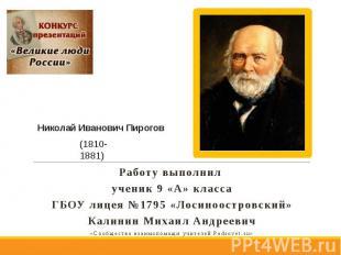 Николай Иванович Пирогов Работу выполнил ученик 9 «А» класса ГБОУ лицея №1795 «Л