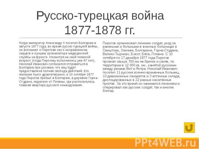 Русско-турецкая война 1877-1878 гг. Когда император Александр II посетил Болгарию в августе 1877 года, во время русско-турецкой войны, он вспомнил о Пирогове как о несравненном хирурге и лучшем организаторе медицинской службы на фронте. Несмотря на …