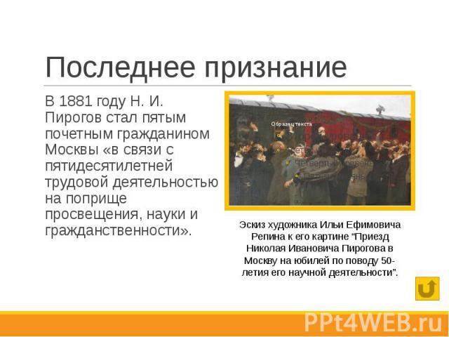Последнее признание В 1881 году Н. И. Пирогов стал пятым почетным гражданином Москвы «в связи с пятидесятилетней трудовой деятельностью на поприще просвещения, науки и гражданственности».