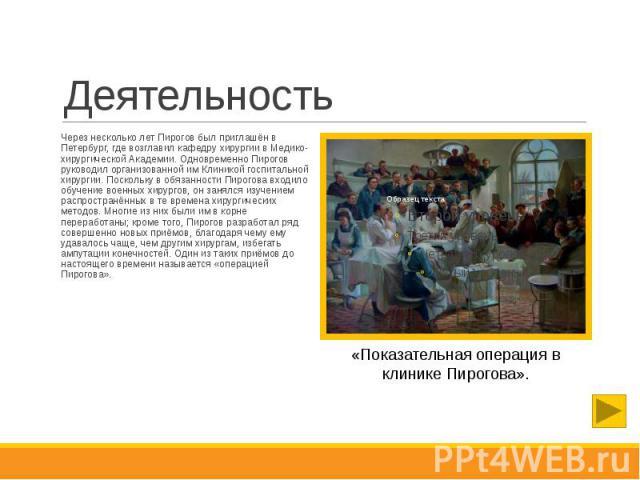 Деятельность Через несколько лет Пирогов был приглашён в Петербург, где возглавил кафедру хирургии в Медико-хирургической Академии. Одновременно Пирогов руководил организованной им Клиникой госпитальной хирургии. Поскольку в обязанности Пирогова вхо…