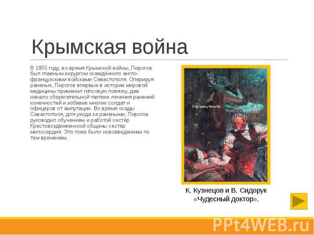 Крымская война В 1855 году, во время Крымской войны, Пирогов был главным хирургом осаждённого англо-французскими войсками Севастополя. Оперируя раненых, Пирогов впервые в истории мировой медицины применил гипсовую повязку, дав начало сберегательной …