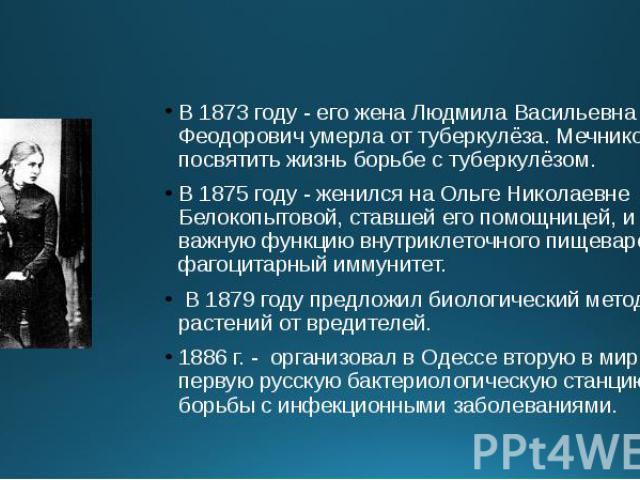 В 1873 году - его жена Людмила Васильевна Феодорович умерла от туберкулёза. Мечников решил посвятить жизнь борьбе с туберкулёзом. В 1873 году - его жена Людмила Васильевна Феодорович умерла от туберкулёза. Мечников решил посвятить жизнь борьбе с туб…