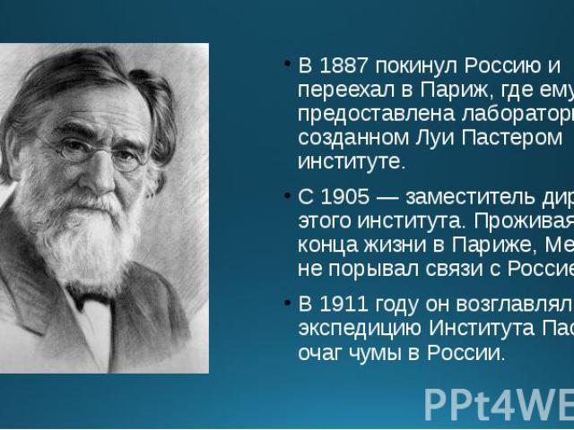 В 1887 покинул Россию и переехал в Париж, где ему была предоставлена лаборатория в созданном Луи Пастером институте. В 1887 покинул Россию и переехал в Париж, где ему была предоставлена лаборатория в созданном Луи Пастером институте. С 1905 — замест…