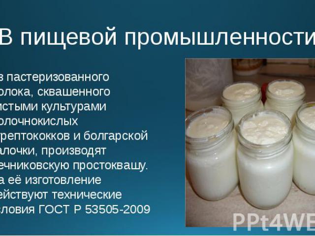 В пищевой промышленности Из пастеризованного молока, сквашенного чистыми культурами молочнокислых стрептококков и болгарской палочки, производят мечниковскую простоквашу. На её изготовление действуют технические условия ГОСТ Р 53505-2009