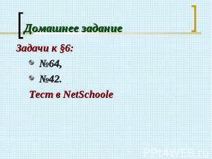 Задачи к §6: Задачи к §6: №64, №42. Тест в NetSсhoolе