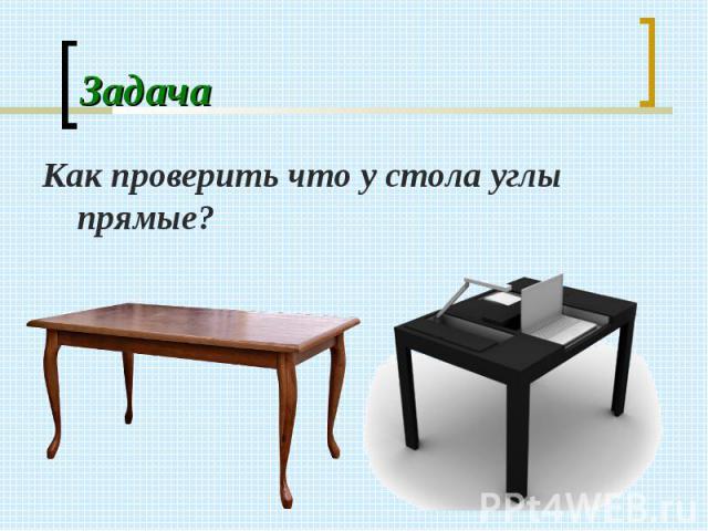 Как проверить что у стола углы прямые? Как проверить что у стола углы прямые?