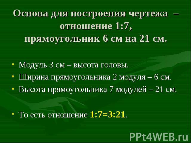 Модуль 3 см – высота головы. Модуль 3 см – высота головы. Ширина прямоугольника 2 модуля – 6 см. Высота прямоугольника 7 модулей – 21 см. То есть отношение 1:7=3:21.