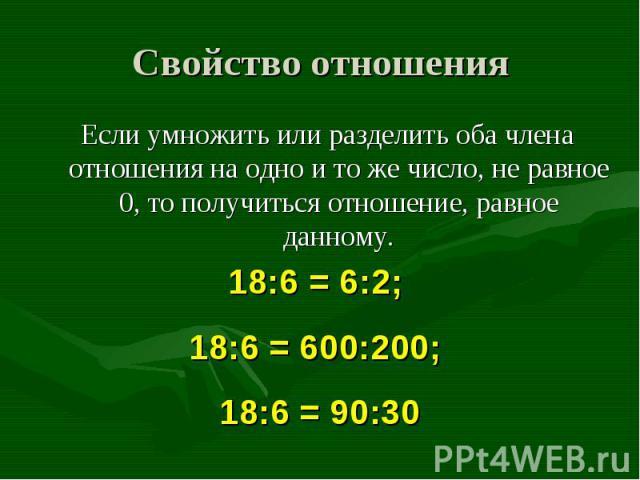 Если умножить или разделить оба члена отношения на одно и то же число, не равное 0, то получиться отношение, равное данному. Если умножить или разделить оба члена отношения на одно и то же число, не равное 0, то получиться отношение, равное данному.
