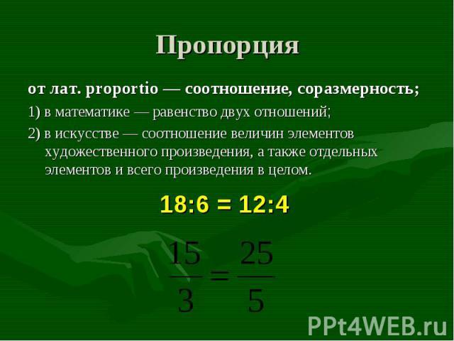 от лат. proportio — соотношение, соразмерность; от лат. proportio — соотношение, соразмерность; 1) в математике — равенство двух отношений; 2) в искусстве — соотношение величин элементов художественного произведения, а также отдельных элементов и вс…