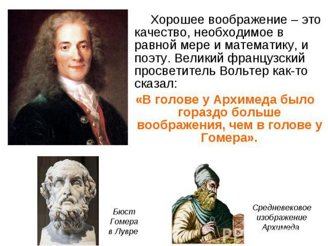 Хорошее воображение – это качество, необходимое в равной мере и математику, и поэту. Великий французский просветитель Вольтер как-то сказал: Хорошее воображение – это качество, необходимое в равной мере и математику, и поэту. Великий французский про…