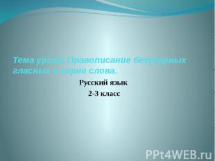 Тема урока: Правописание безударных гласных в корне слова. Русский язык 2-3 клас