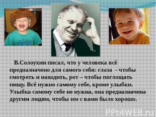 В.Солоухин писал, что у человека всё предназначено для самого себя: глаза - чтоб