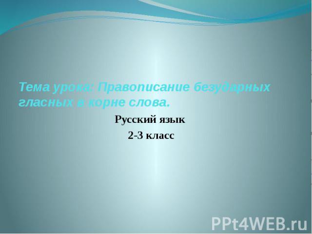 Тема урока: Правописание безударных гласных в корне слова. Русский язык 2-3 класс