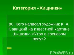 Категория «Хищники» 80. Кого написал художник К. А. Савицкий на известной картин