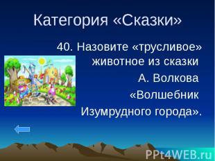 Категория «Сказки» 40. Назовите «трусливое» животное из сказки А. Волкова «Волше