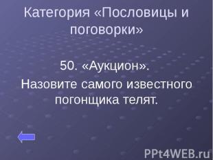 Категория «Пословицы и поговорки» 50. «Аукцион». Назовите самого известного пого