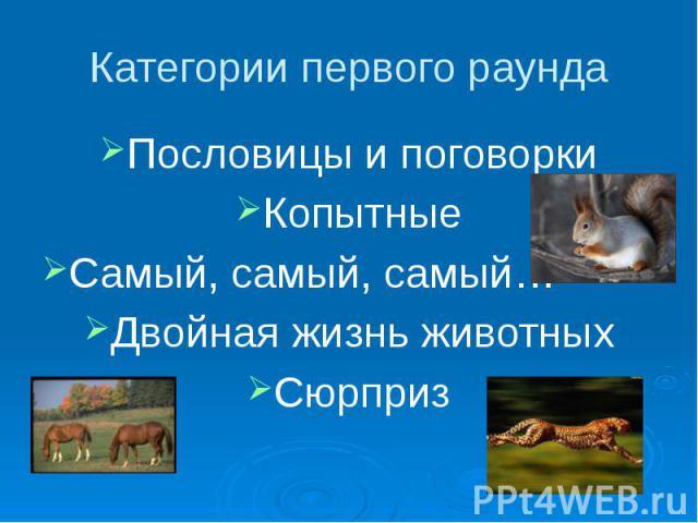 Категории первого раунда Пословицы и поговорки Копытные Самый, самый, самый… Двойная жизнь животных Сюрприз