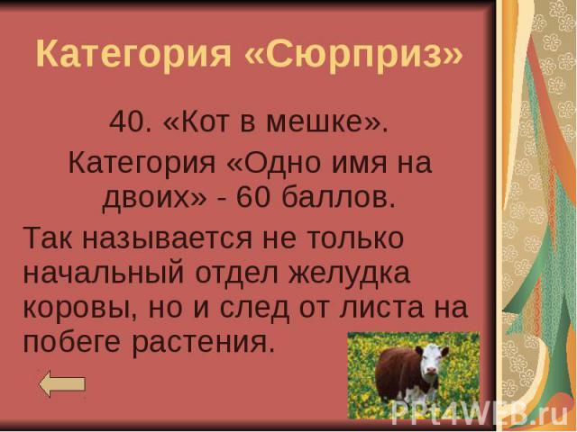 Категория «Сюрприз» 40. «Кот в мешке». Категория «Одно имя на двоих» - 60 баллов. Так называется не только начальный отдел желудка коровы, но и след от листа на побеге растения.