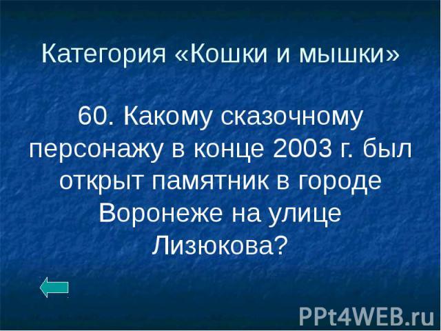 Категория «Кошки и мышки» 60. Какому сказочному персонажу в конце 2003 г. был открыт памятник в городе Воронеже на улице Лизюкова?