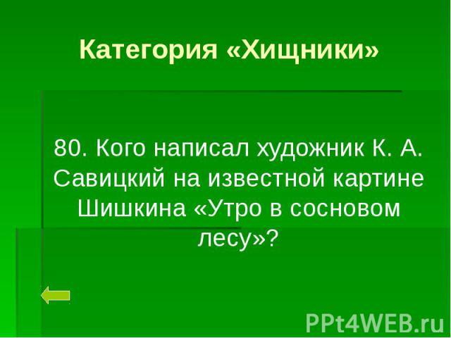 Категория «Хищники» 80. Кого написал художник К. А. Савицкий на известной картине Шишкина «Утро в сосновом лесу»?