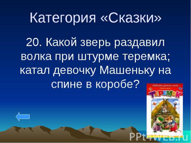 Категория «Сказки» 20. Какой зверь раздавил волка при штурме теремка; катал девочку Машеньку на спине в коробе?