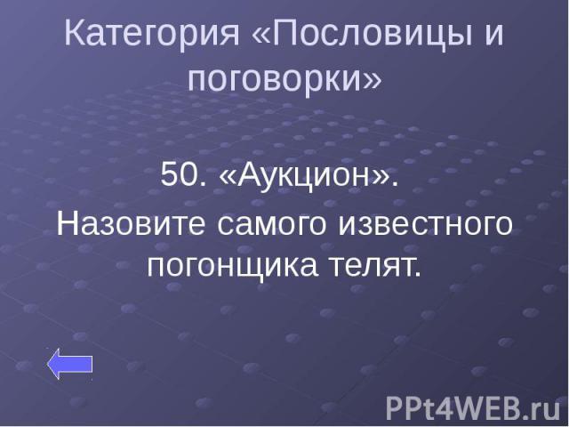 Категория «Пословицы и поговорки» 50. «Аукцион». Назовите самого известного погонщика телят.