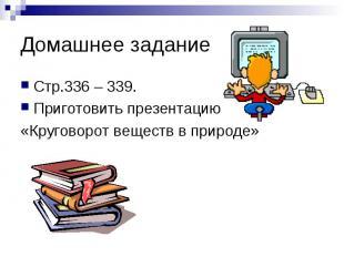 Домашнее задание Стр.336 – 339. Приготовить презентацию «Круговорот веществ в пр