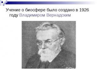 Учение о биосфере было создано в 1926 году Владимиром Вернадским Учение о биосфе