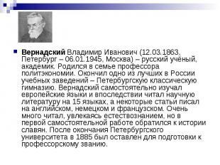Вернадский Владимир Иванович (12.03.1863, Петербург – 06.01.1945, Москва) – русс