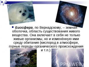 Биосфера, по Вернадскому, – земная оболочка, область существования живого вещест