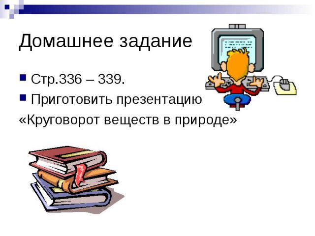Домашнее задание Стр.336 – 339. Приготовить презентацию «Круговорот веществ в природе»