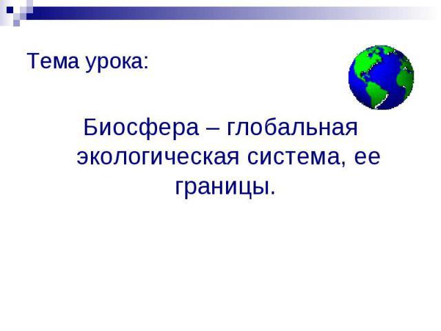 Тема урока: Тема урока: Биосфера – глобальная экологическая система, ее границы.