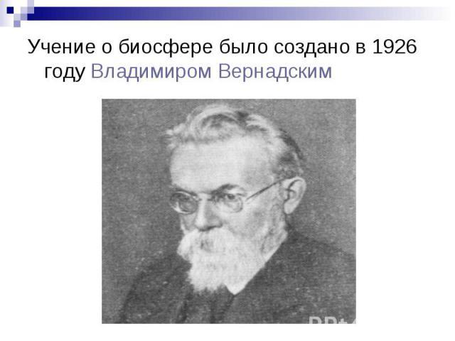 Учение о биосфере было создано в 1926 году Владимиром Вернадским Учение о биосфере было создано в 1926 году Владимиром Вернадским