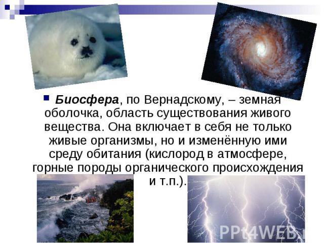 Биосфера, по Вернадскому, – земная оболочка, область существования живого вещества. Она включает в себя не только живые организмы, но и изменённую ими среду обитания (кислород в атмосфере, горные породы органического происхождения и т.п.). Биосфера,…