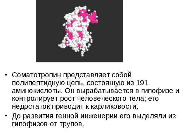 Соматотропин представляет собой полипептидную цепь, состоящую из 191 аминокислоты. Он вырабатывается в гипофизе и контролирует рост человеческого тела; его недостаток приводит к карликовости. Соматотропин представляет собой полипептидную цепь, состо…