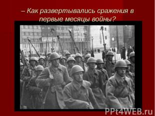 – Как развертывались сражения в первые месяцы войны?